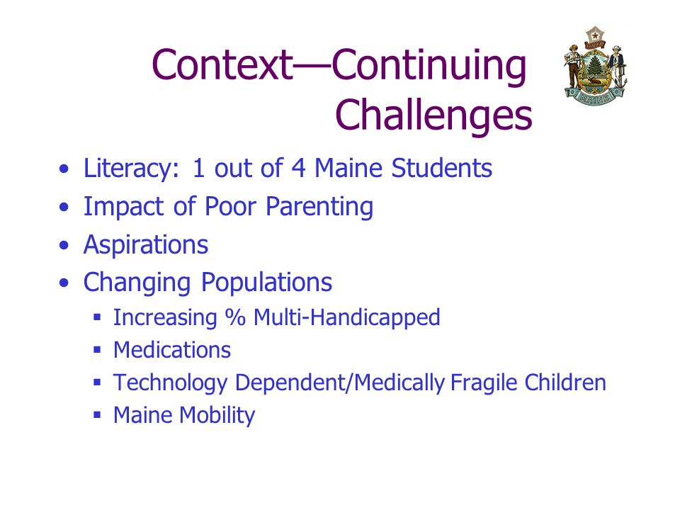 ContextContinuing Challenges Literacy: 1 out of 4 Maine Students Impact of Poor Parenting Aspirations Changing Populations Increasing % Multi-Handicapped Medications Technology Dependent/Medically Fragile Children Maine Mobility