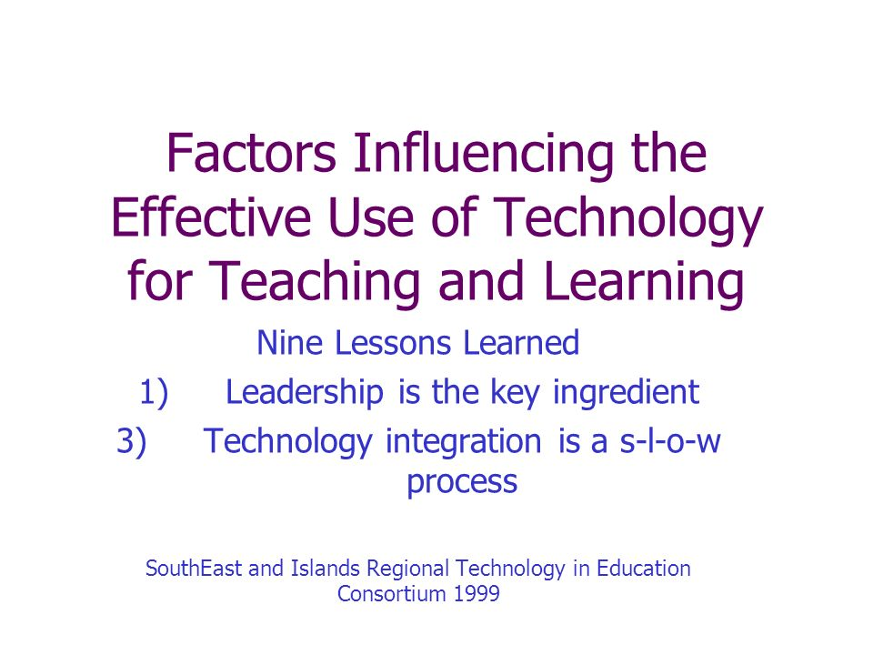 Factors Influencing the Effective Use of Technology for Teaching and Learning Nine Lessons Learned 1)Leadership is the key ingredient 3)Technology integration is a s-l-o-w process SouthEast and Islands Regional Technology in Education Consortium 1999