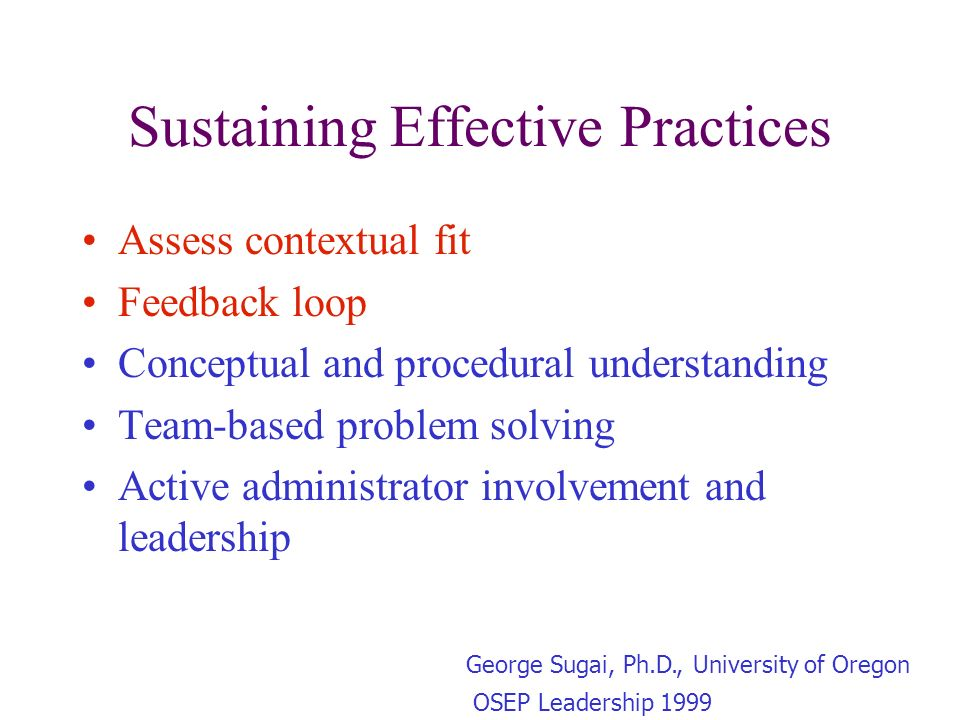 Sustaining Effective Practices Assess contextual fit Feedback loop Conceptual and procedural understanding Team-based problem solving Active administrator involvement and leadership George Sugai, Ph.D., University of Oregon OSEP Leadership 1999