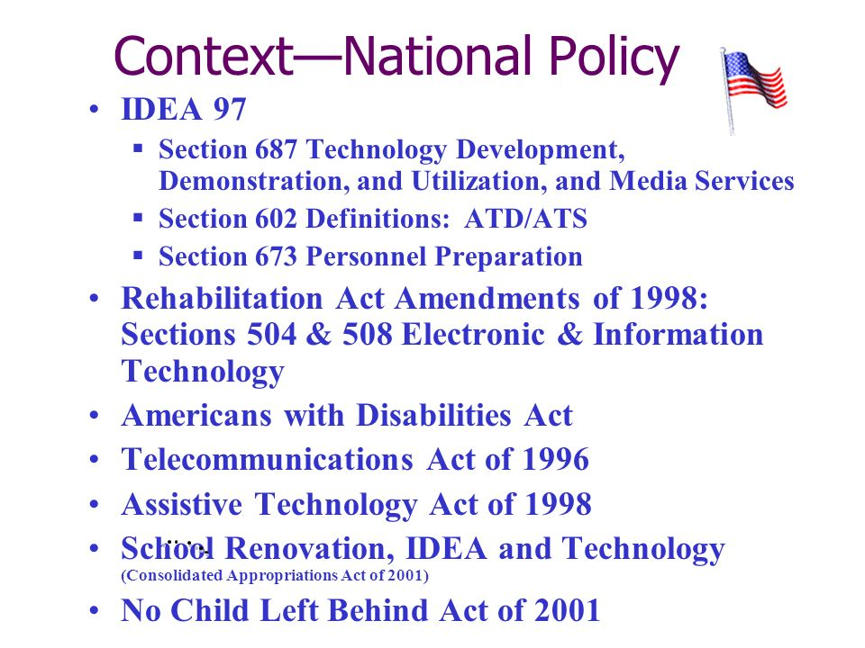 ContextNational Policy IDEA 97 Section 687 Technology Development, Demonstration, and Utilization, and Media Services Section 602 Definitions: ATD/ATS Section 673 Personnel Preparation Rehabilitation Act Amendments of 1998: Sections 504 & 508 Electronic & Information Technology Americans with Disabilities Act Telecommunications Act of 1996 Assistive Technology Act of 1998 School Renovation, IDEA and Technology (Consolidated Appropriations Act of 2001) No Child Left Behind Act of 2001