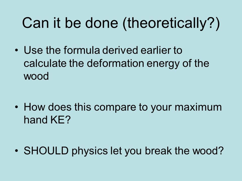 Can it be done (theoretically ) Use the formula derived earlier to calculate the deformation energy of the wood How does this compare to your maximum hand KE.