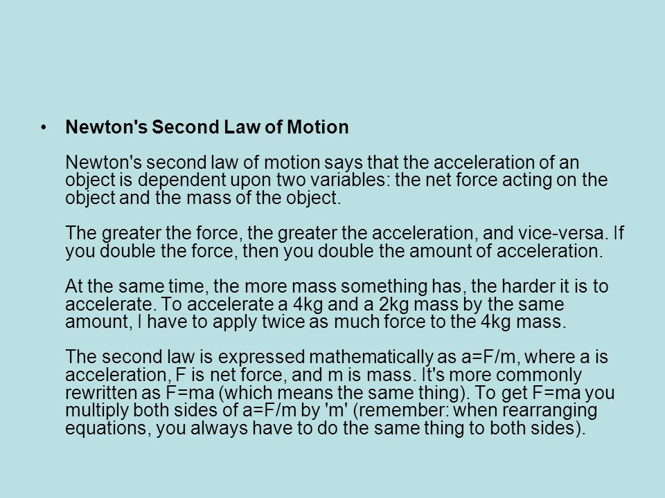 Newton s Second Law of Motion Newton s second law of motion says that the acceleration of an object is dependent upon two variables: the net force acting on the object and the mass of the object.