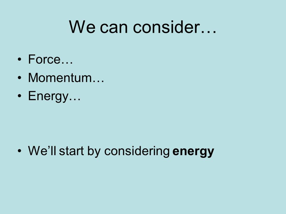 We can consider… Force… Momentum… Energy… Well start by considering energy