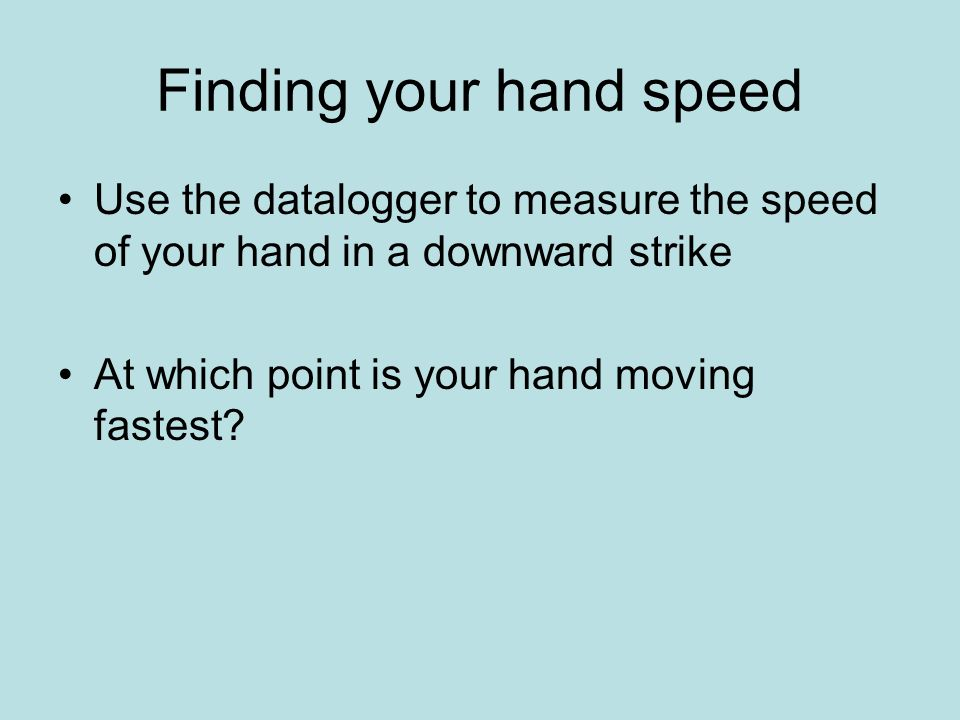 Finding your hand speed Use the datalogger to measure the speed of your hand in a downward strike At which point is your hand moving fastest