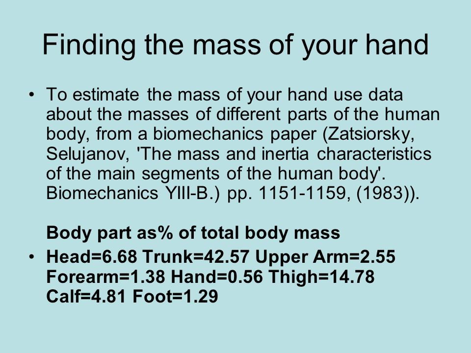 Finding the mass of your hand To estimate the mass of your hand use data about the masses of different parts of the human body, from a biomechanics paper (Zatsiorsky, Selujanov, The mass and inertia characteristics of the main segments of the human body .