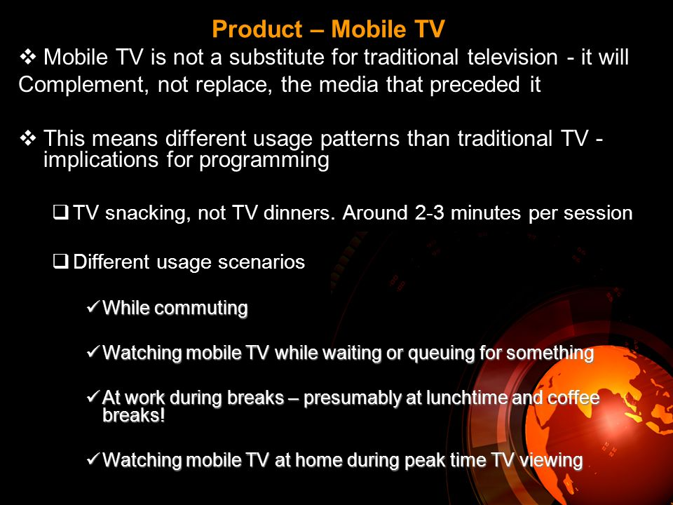 Product – Mobile TV Mobile TV is not a substitute for traditional television - it will Complement, not replace, the media that preceded it This means different usage patterns than traditional TV - implications for programming TV snacking, not TV dinners.