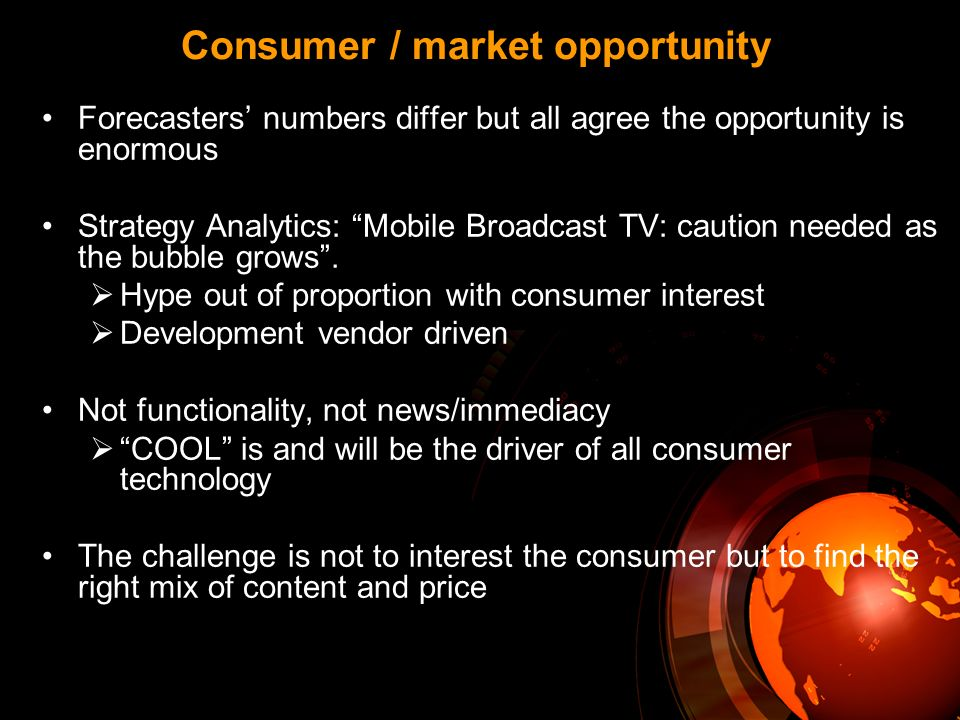 Consumer / market opportunity Forecasters numbers differ but all agree the opportunity is enormous Strategy Analytics: Mobile Broadcast TV: caution needed as the bubble grows.