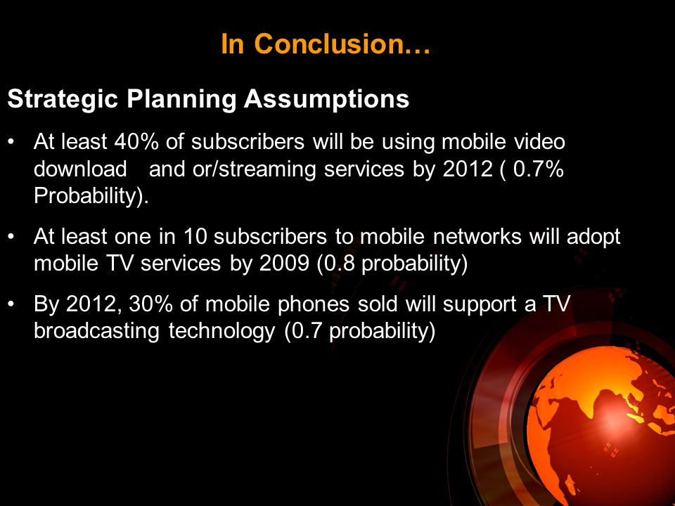 In Conclusion… Strategic Planning Assumptions At least 40% of subscribers will be using mobile video download and or/streaming services by 2012 ( 0.7% Probability).