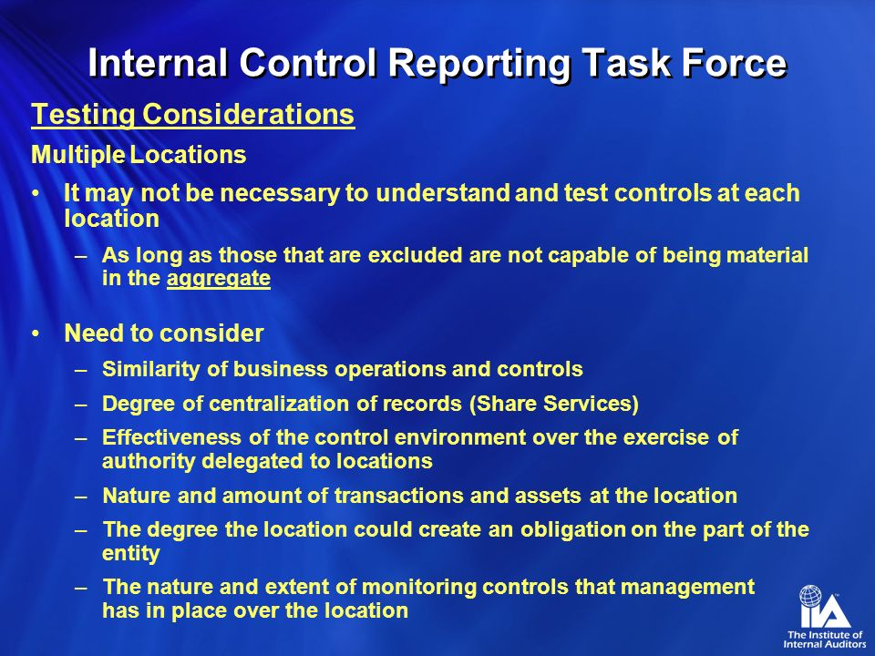 Internal Control Reporting Task Force Testing Considerations Nature of Testing Different types of testing – inquiry, observation, re- performance and a combination thereof –Inquiry alone is not adequate.