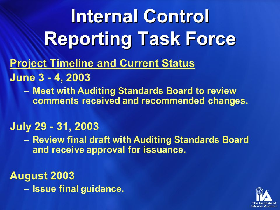 Internal Control Reporting Task Force Project Timeline and Current Status February 11 - 13, 2003 –Met with Auditing Standards Board to review draft of proposed guidance.