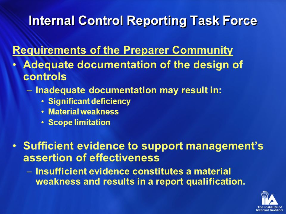 Internal Control Reporting Task Force Committee Deliverables New Statement on Auditing Standards Auditing an entitys internal control over financial reporting in conjunction with the financial statement audit Revise Standard for Attestation Engagement (AT 501) Reporting on an entitys internal control over financial reporting Revise Statement on Auditing Standards (SAS 60) Communication of Internal Controls related Matters Noted on an Audit