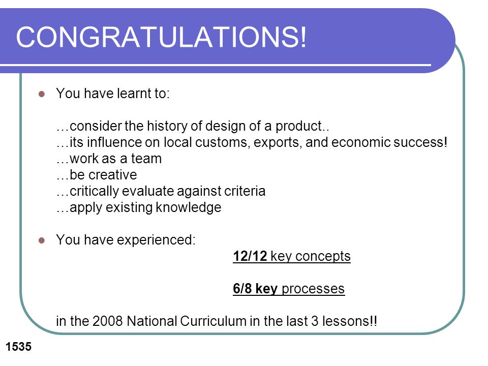 CONGRATULATIONS. You have learnt to: …consider the history of design of a product..