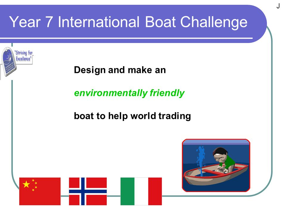 Year 7 International Boat Challenge Design and make an environmentally friendly boat to help world trading J