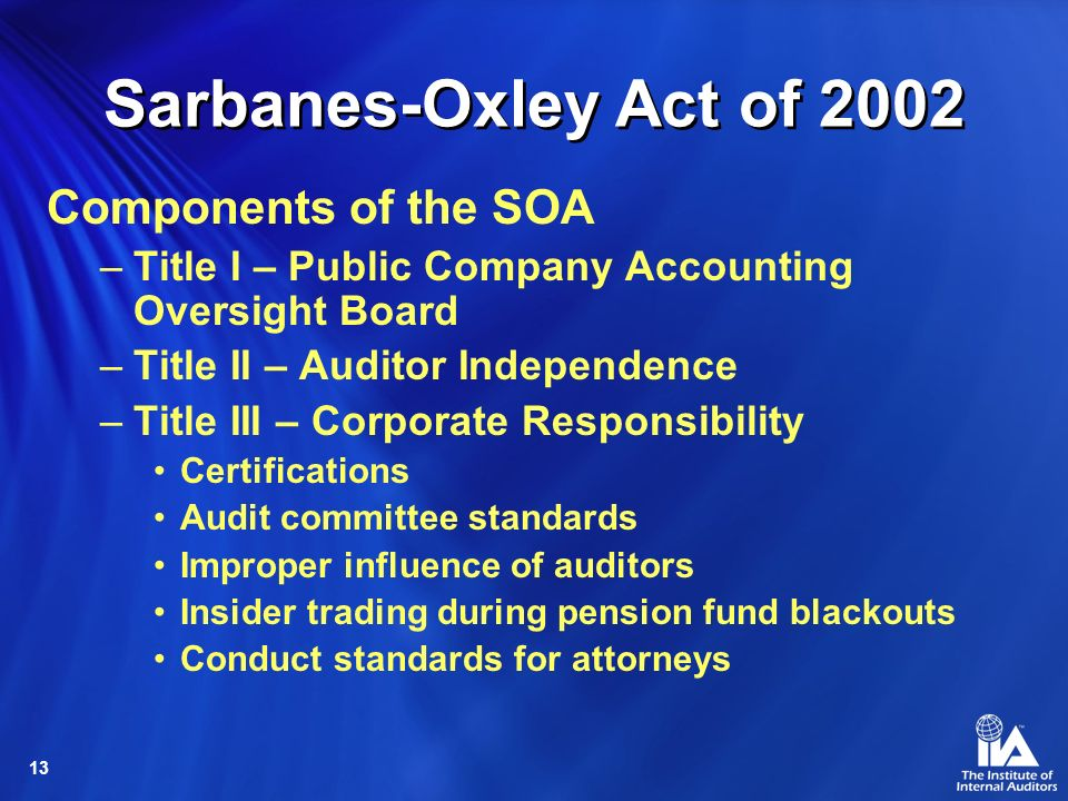 13 Sarbanes-Oxley Act of 2002 Components of the SOA –Title I – Public Company Accounting Oversight Board –Title II – Auditor Independence –Title III – Corporate Responsibility Certifications Audit committee standards Improper influence of auditors Insider trading during pension fund blackouts Conduct standards for attorneys