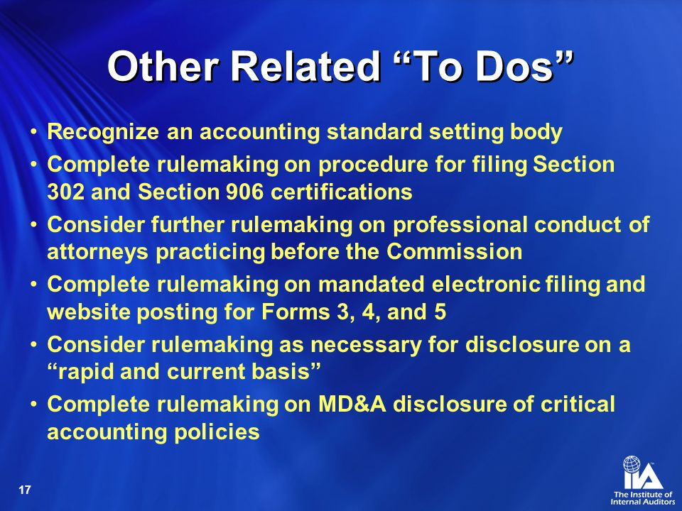 17 Other Related To Dos Recognize an accounting standard setting body Complete rulemaking on procedure for filing Section 302 and Section 906 certifications Consider further rulemaking on professional conduct of attorneys practicing before the Commission Complete rulemaking on mandated electronic filing and website posting for Forms 3, 4, and 5 Consider rulemaking as necessary for disclosure on a rapid and current basis Complete rulemaking on MD&A disclosure of critical accounting policies
