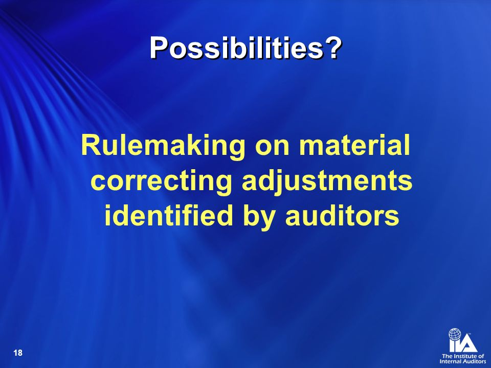 18 Possibilities Rulemaking on material correcting adjustments identified by auditors