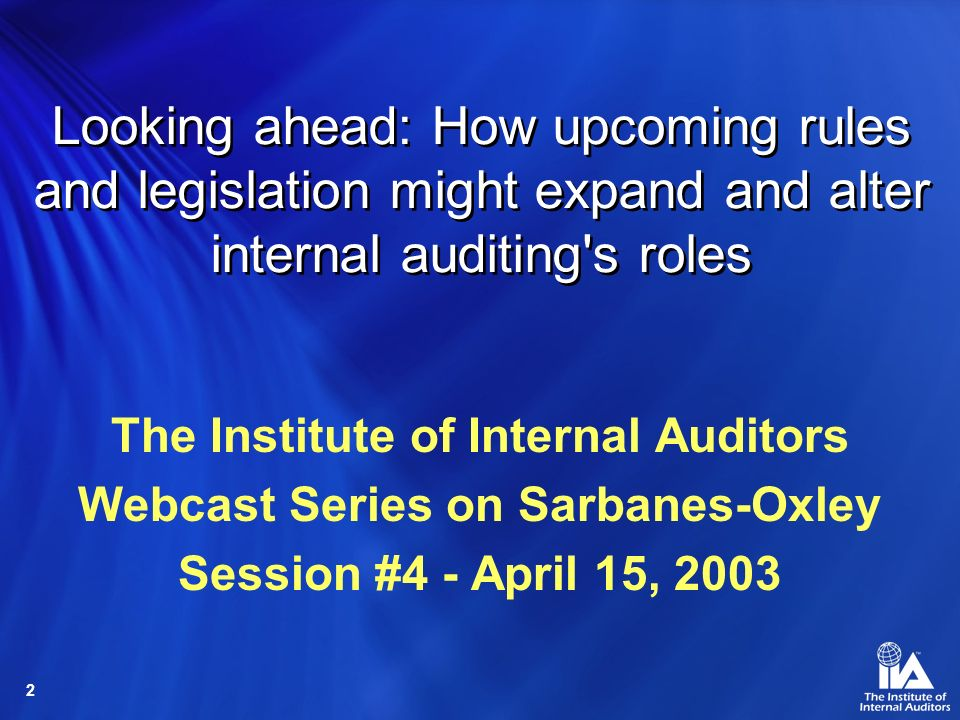 2 Looking ahead: How upcoming rules and legislation might expand and alter internal auditing s roles The Institute of Internal Auditors Webcast Series on Sarbanes-Oxley Session #4 - April 15, 2003