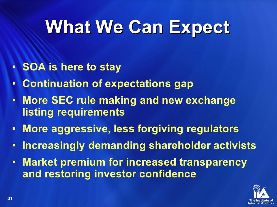 31 What We Can Expect SOA is here to stay Continuation of expectations gap More SEC rule making and new exchange listing requirements More aggressive, less forgiving regulators Increasingly demanding shareholder activists Market premium for increased transparency and restoring investor confidence