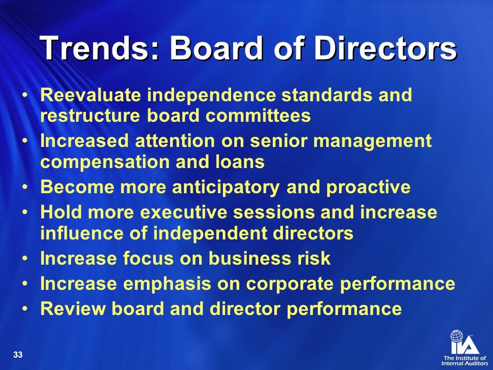 33 Trends: Board of Directors Reevaluate independence standards and restructure board committees Increased attention on senior management compensation and loans Become more anticipatory and proactive Hold more executive sessions and increase influence of independent directors Increase focus on business risk Increase emphasis on corporate performance Review board and director performance
