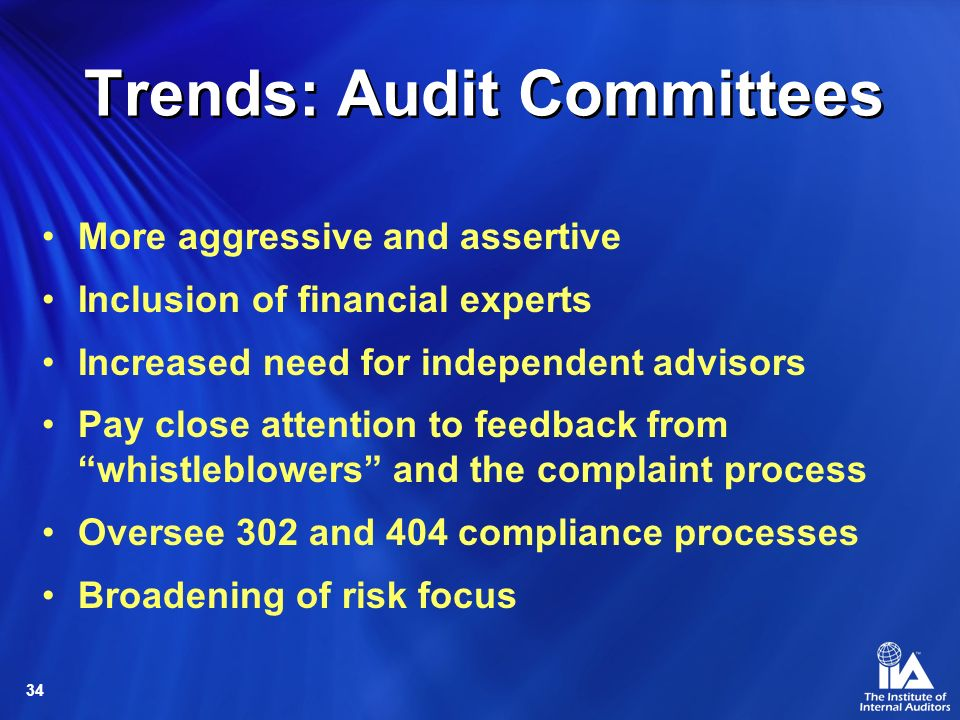 34 Trends: Audit Committees More aggressive and assertive Inclusion of financial experts Increased need for independent advisors Pay close attention to feedback from whistleblowers and the complaint process Oversee 302 and 404 compliance processes Broadening of risk focus