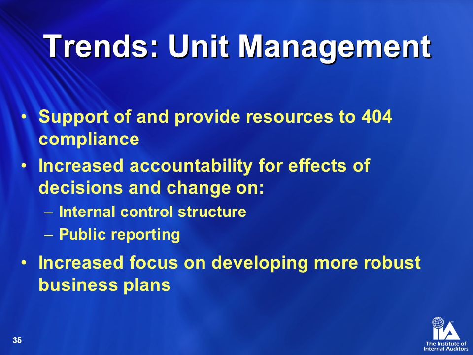 35 Trends: Unit Management Support of and provide resources to 404 compliance Increased accountability for effects of decisions and change on: –Internal control structure –Public reporting Increased focus on developing more robust business plans