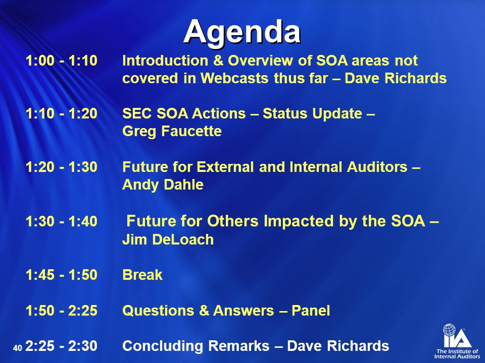 40 Agenda 1:00 - 1:10 Introduction & Overview of SOA areas not covered in Webcasts thus far – Dave Richards 1:10 - 1:20SEC SOA Actions – Status Update – Greg Faucette 1:20 - 1:30Future for External and Internal Auditors – Andy Dahle 1:30 - 1:40 Future for Others Impacted by the SOA – Jim DeLoach 1:45 - 1:50Break 1:50 - 2:25Questions & Answers – Panel 2:25 - 2:30Concluding Remarks – Dave Richards