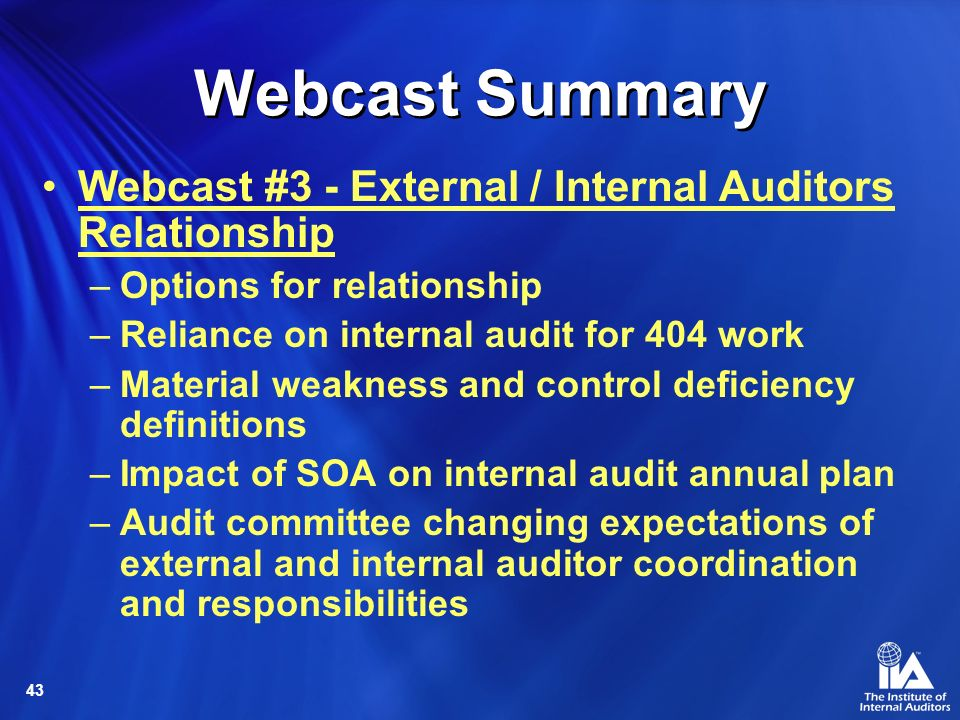 43 Webcast Summary Webcast #3 - External / Internal Auditors Relationship –Options for relationship –Reliance on internal audit for 404 work –Material weakness and control deficiency definitions –Impact of SOA on internal audit annual plan –Audit committee changing expectations of external and internal auditor coordination and responsibilities