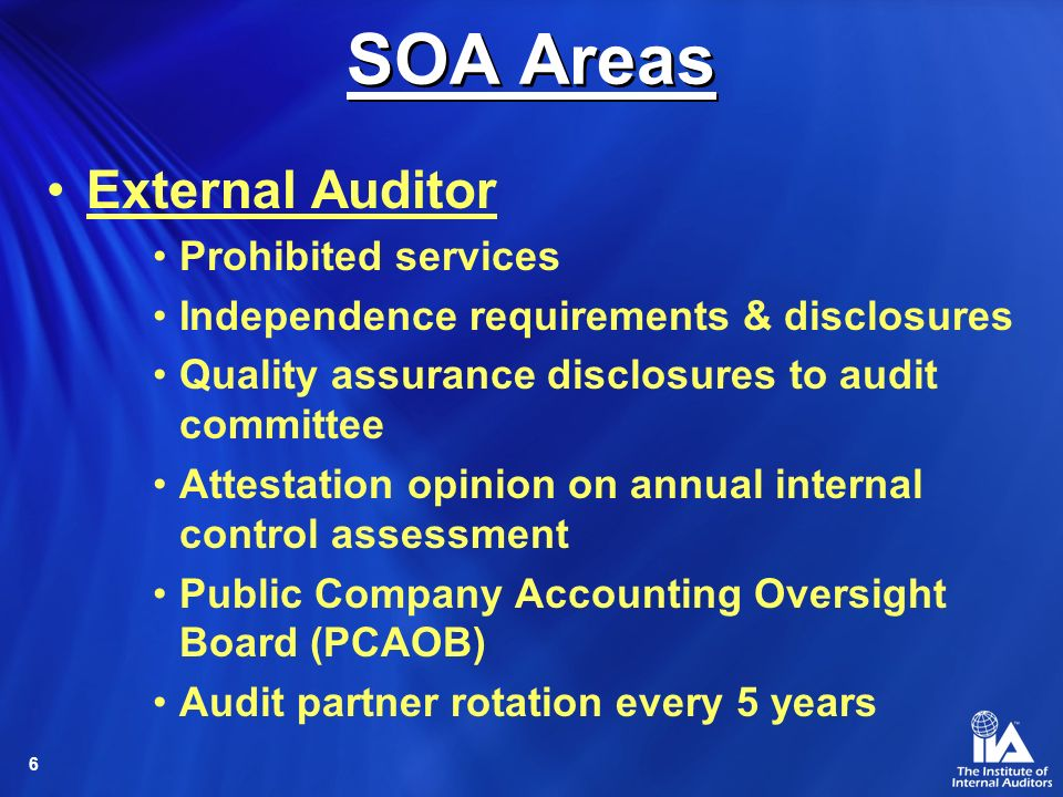 6 External Auditor Prohibited services Independence requirements & disclosures Quality assurance disclosures to audit committee Attestation opinion on annual internal control assessment Public Company Accounting Oversight Board (PCAOB) Audit partner rotation every 5 years SOA Areas