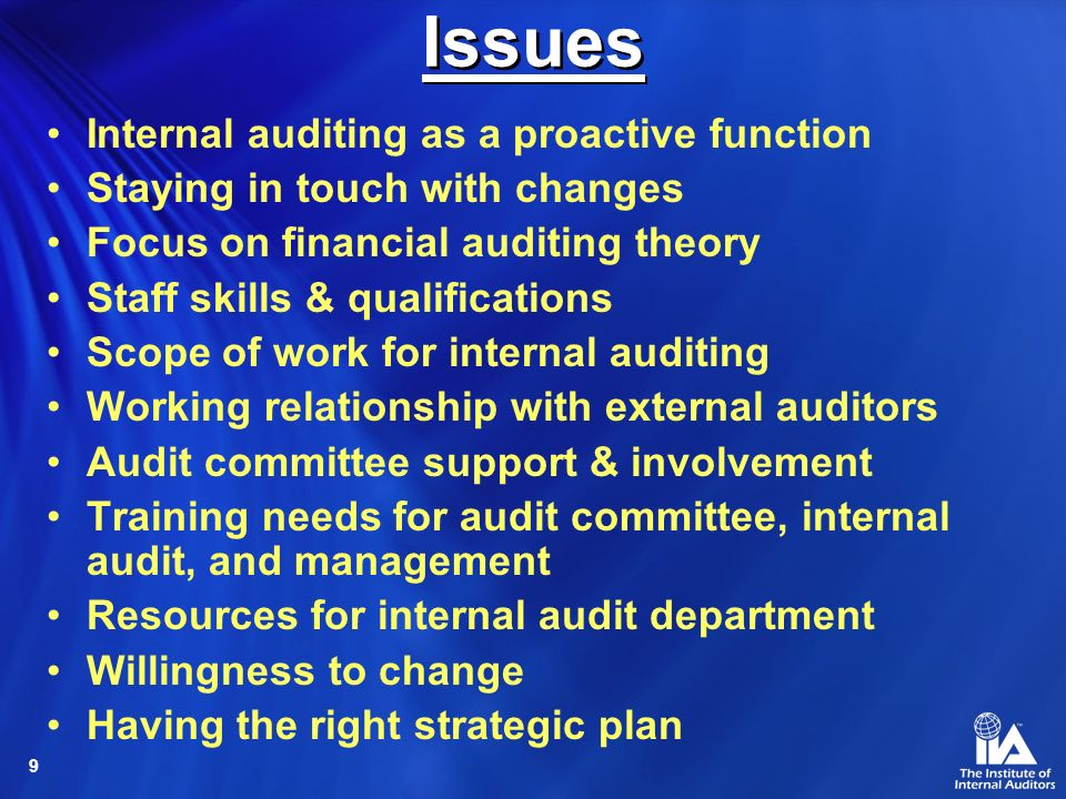 9 Internal auditing as a proactive function Staying in touch with changes Focus on financial auditing theory Staff skills & qualifications Scope of work for internal auditing Working relationship with external auditors Audit committee support & involvement Training needs for audit committee, internal audit, and management Resources for internal audit department Willingness to change Having the right strategic plan Issues