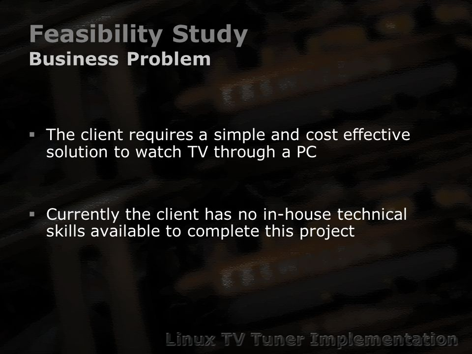 Feasibility Study Business Problem The client requires a simple and cost effective solution to watch TV through a PC Currently the client has no in-house technical skills available to complete this project