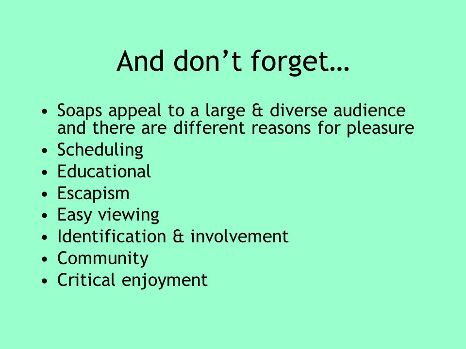 And dont forget… Soaps appeal to a large & diverse audience and there are different reasons for pleasure Scheduling Educational Escapism Easy viewing Identification & involvement Community Critical enjoyment