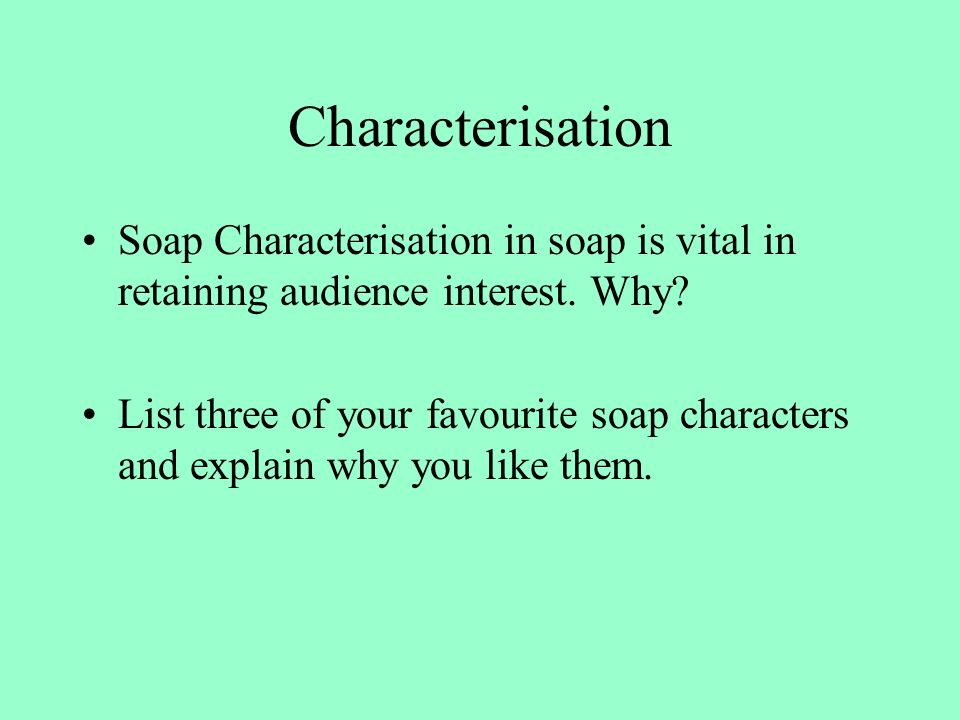 Characterisation Soap Characterisation in soap is vital in retaining audience interest.