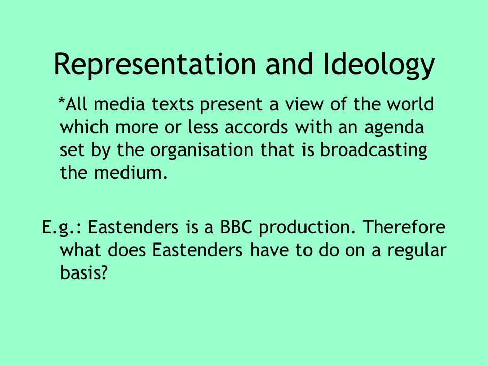 Representation and Ideology *All media texts present a view of the world which more or less accords with an agenda set by the organisation that is broadcasting the medium.
