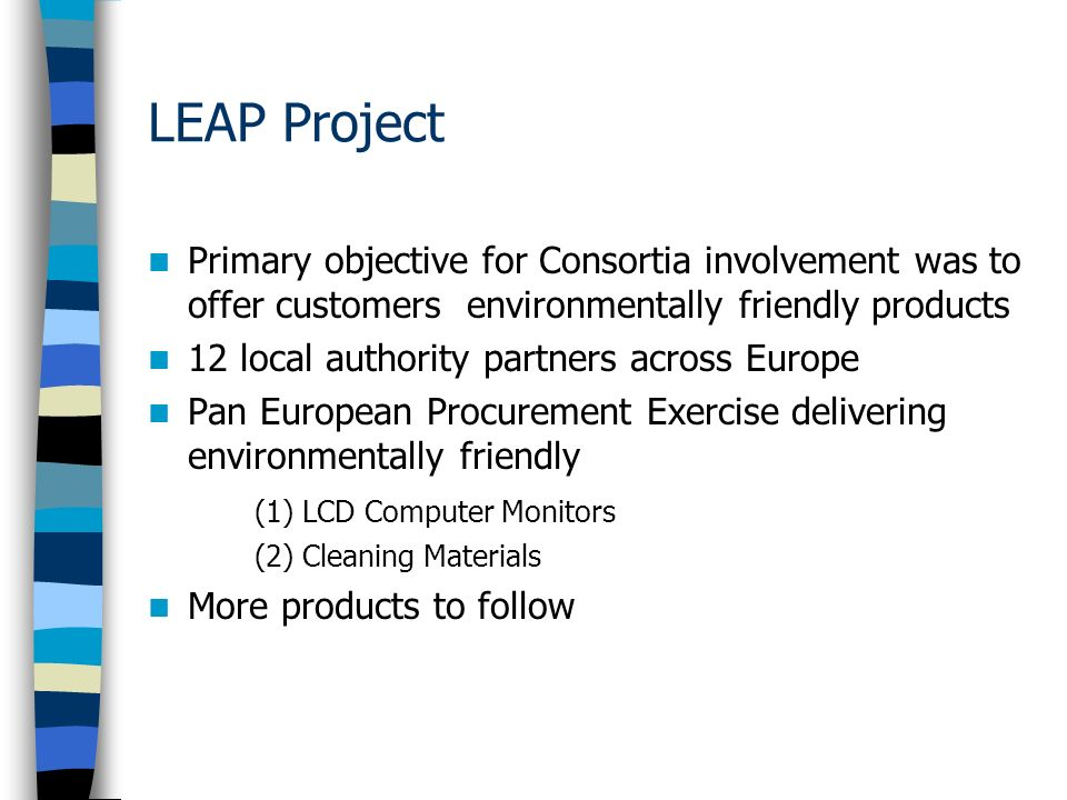 LEAP Project Primary objective for Consortia involvement was to offer customers environmentally friendly products 12 local authority partners across Europe Pan European Procurement Exercise delivering environmentally friendly (1) LCD Computer Monitors (2) Cleaning Materials More products to follow