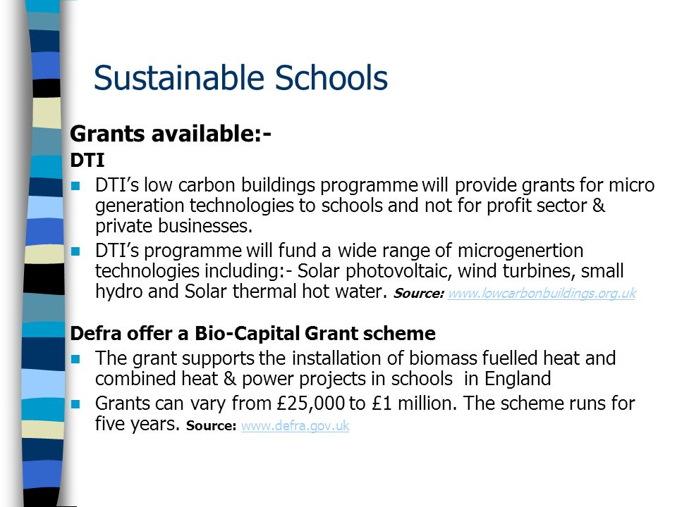 Sustainable Schools Grants available:- DTI DTIs low carbon buildings programme will provide grants for micro generation technologies to schools and not for profit sector & private businesses.