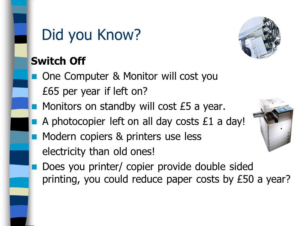 Did you Know. Switch Off One Computer & Monitor will cost you £65 per year if left on.