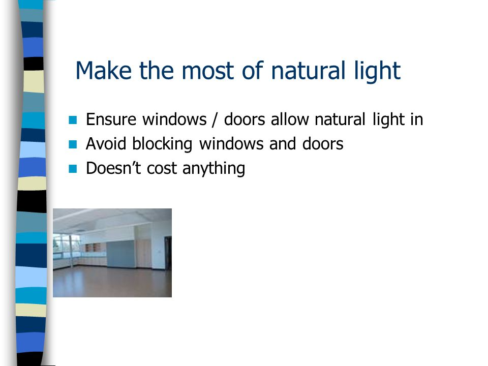 Make the most of natural light Ensure windows / doors allow natural light in Avoid blocking windows and doors Doesnt cost anything