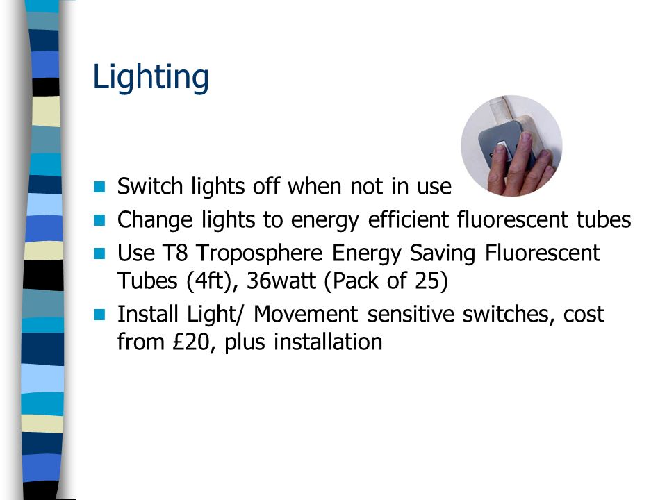 Lighting Switch lights off when not in use Change lights to energy efficient fluorescent tubes Use T8 Troposphere Energy Saving Fluorescent Tubes (4ft), 36watt (Pack of 25) Install Light/ Movement sensitive switches, cost from £20, plus installation