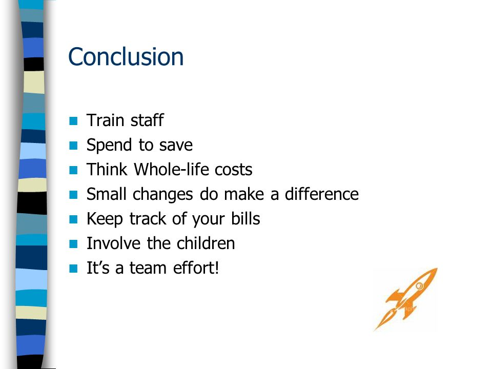 Conclusion Train staff Spend to save Think Whole-life costs Small changes do make a difference Keep track of your bills Involve the children Its a team effort!
