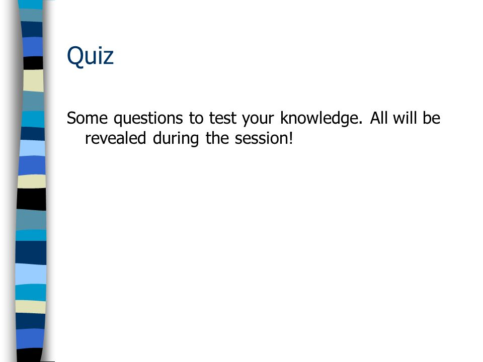 Quiz Some questions to test your knowledge. All will be revealed during the session!