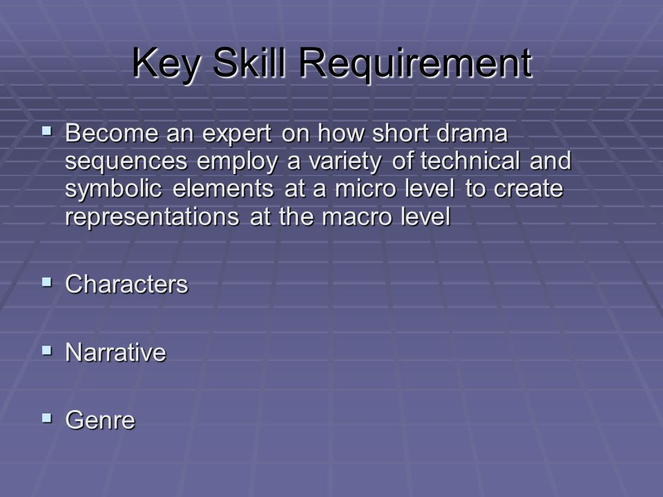 Key Skill Requirement Become an expert on how short drama sequences employ a variety of technical and symbolic elements at a micro level to create representations at the macro level Become an expert on how short drama sequences employ a variety of technical and symbolic elements at a micro level to create representations at the macro level Characters Characters Narrative Narrative Genre Genre