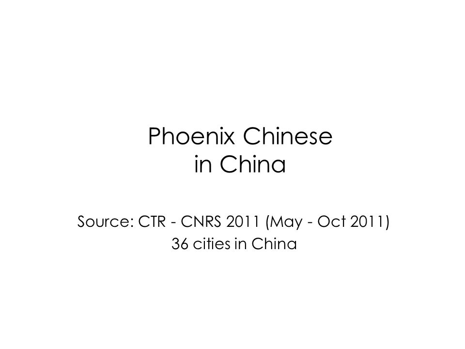 Phoenix Chinese in China Source: CTR - CNRS 2011 (May - Oct 2011) 36 cities in China