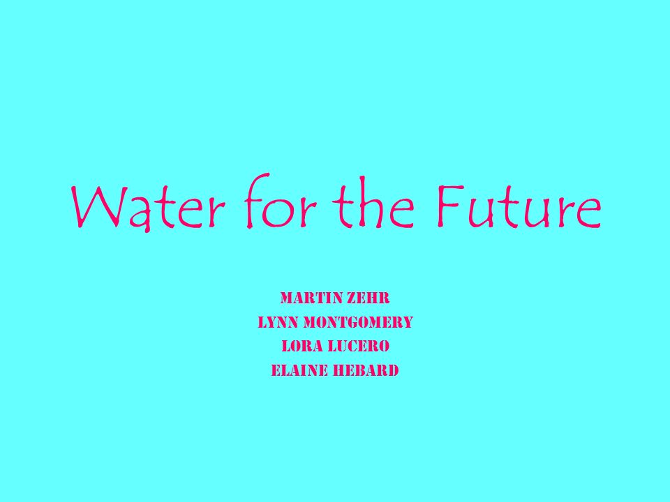 Water for the Future Martin Zehr Lynn Montgomery Lora Lucero Elaine Hebard