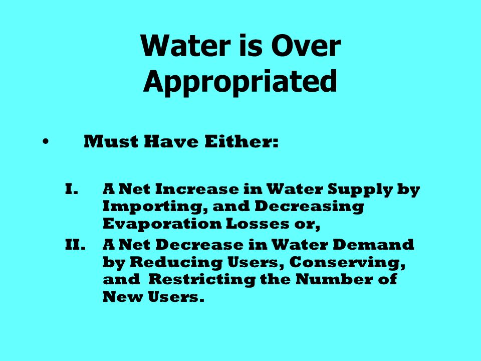 Water is Over Appropriated Must Have Either: I.A Net Increase in Water Supply by Importing, and Decreasing Evaporation Losses or, II.A Net Decrease in Water Demand by Reducing Users, Conserving, and Restricting the Number of New Users.