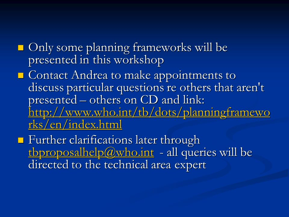 Only some planning frameworks will be presented in this workshop Only some planning frameworks will be presented in this workshop Contact Andrea to make appointments to discuss particular questions re others that aren t presented – others on CD and link: http://www.who.int/tb/dots/planningframewo rks/en/index.html Contact Andrea to make appointments to discuss particular questions re others that aren t presented – others on CD and link: http://www.who.int/tb/dots/planningframewo rks/en/index.html http://www.who.int/tb/dots/planningframewo rks/en/index.html http://www.who.int/tb/dots/planningframewo rks/en/index.html Further clarifications later through tbproposalhelp@who.int - all queries will be directed to the technical area expert Further clarifications later through tbproposalhelp@who.int - all queries will be directed to the technical area expert tbproposalhelp@who.int