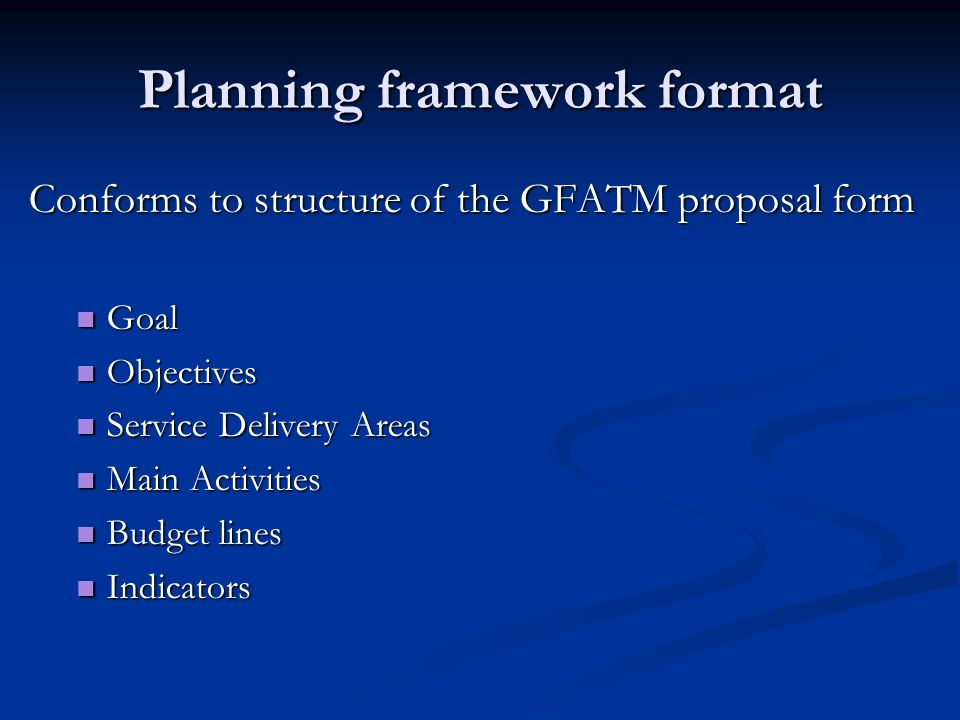 Planning framework format Conforms to structure of the GFATM proposal form Goal Goal Objectives Objectives Service Delivery Areas Service Delivery Areas Main Activities Main Activities Budget lines Budget lines Indicators Indicators