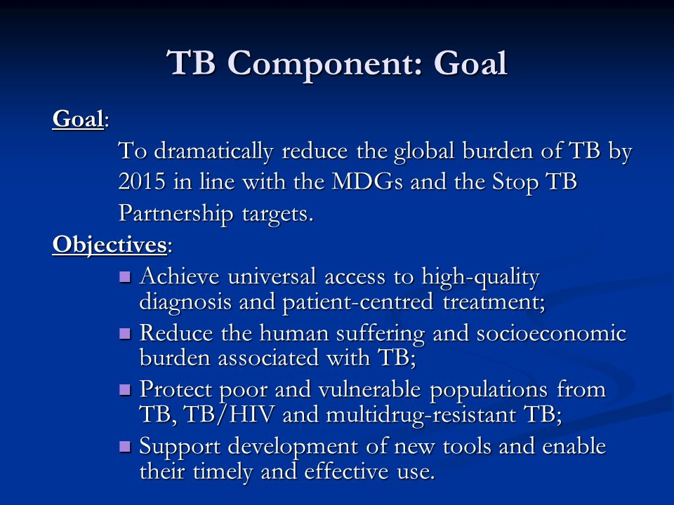 TB Component: Goal Goal: To dramatically reduce the global burden of TB by 2015 in line with the MDGs and the Stop TB Partnership targets.