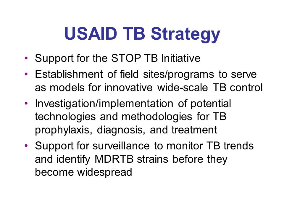 USAID TB Strategy Support for the STOP TB Initiative Establishment of field sites/programs to serve as models for innovative wide-scale TB control Investigation/implementation of potential technologies and methodologies for TB prophylaxis, diagnosis, and treatment Support for surveillance to monitor TB trends and identify MDRTB strains before they become widespread