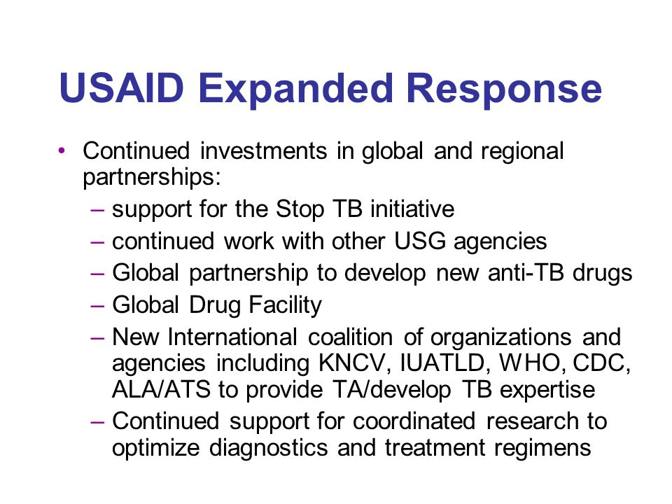 USAID Expanded Response Continued investments in global and regional partnerships: –support for the Stop TB initiative –continued work with other USG agencies –Global partnership to develop new anti-TB drugs –Global Drug Facility –New International coalition of organizations and agencies including KNCV, IUATLD, WHO, CDC, ALA/ATS to provide TA/develop TB expertise –Continued support for coordinated research to optimize diagnostics and treatment regimens