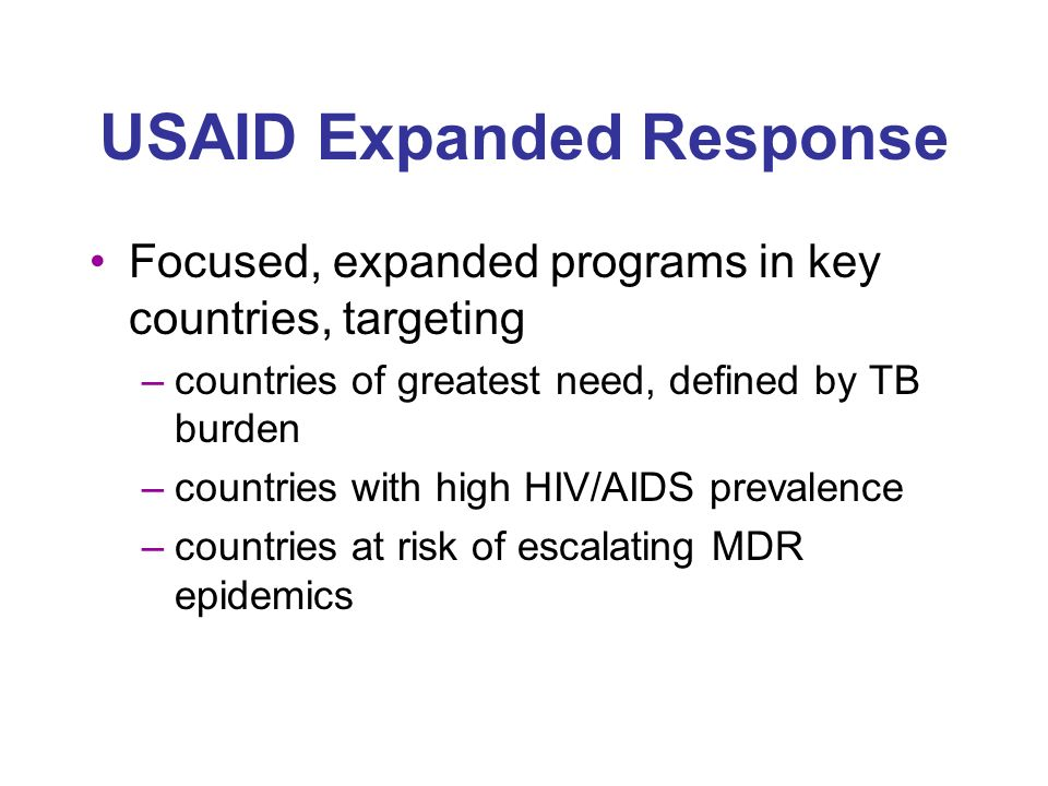 USAID Expanded Response Focused, expanded programs in key countries, targeting –countries of greatest need, defined by TB burden –countries with high HIV/AIDS prevalence –countries at risk of escalating MDR epidemics